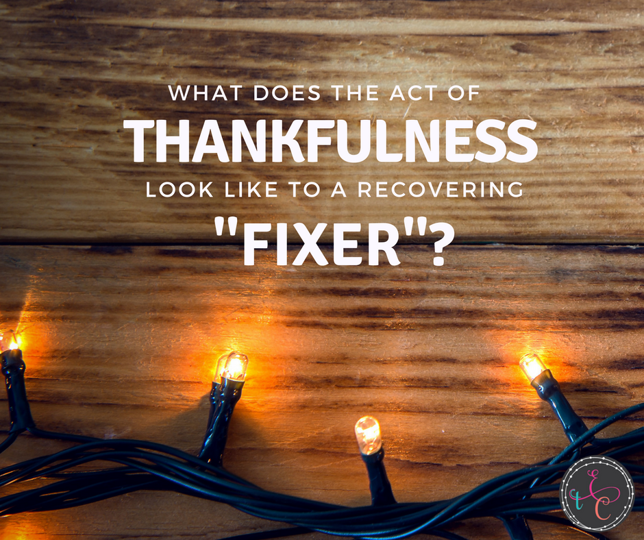 "What does the act of thankfulness look like to a recovering ""fixer"" ?"