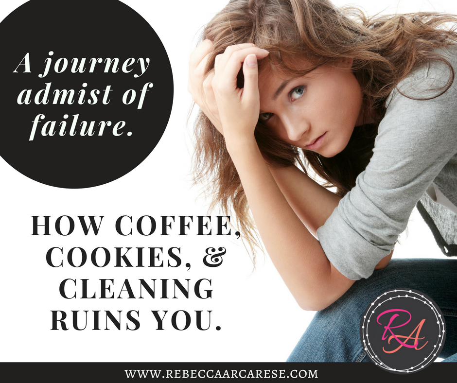 How coffee, cookies, and cleaning ruins you- a journey in the midst of failure
