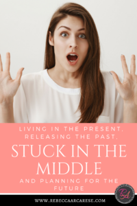 What makes you feel stuck? There I was stuck in the middle of living in the present, releasing the past, and planning for the future.
